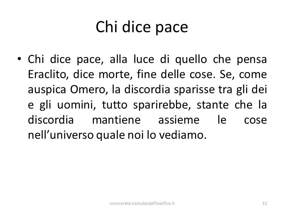 Chi dice pace Chi dice pace, alla luce di quello che pensa Eraclito, dice morte, fine delle cose. Se, come auspica Omero, la discordia sparisse tra gl