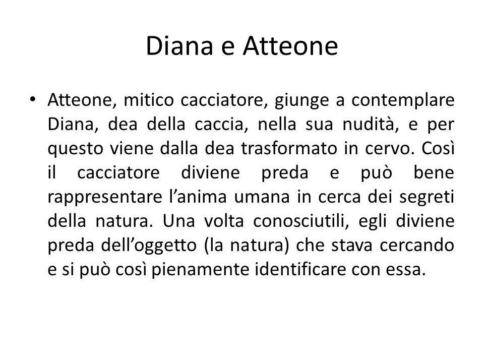 Diana e Atteone Atteone, mitico cacciatore, giunge a contemplare Diana, dea della caccia, nella sua nudità, e per questo viene dalla dea trasformato i
