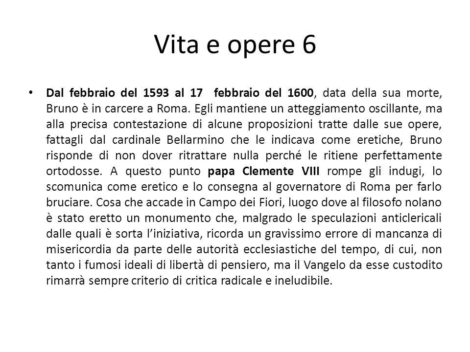 Vita e opere 6 Dal febbraio del 1593 al 17 febbraio del 1600, data della sua morte, Bruno è in carcere a Roma. Egli mantiene un atteggiamento oscillan