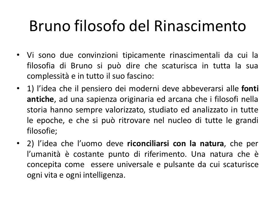 Bruno filosofo del Rinascimento Vi sono due convinzioni tipicamente rinascimentali da cui la filosofia di Bruno si può dire che scaturisca in tutta la