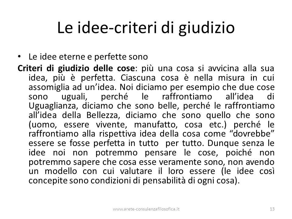 www.arete-consulenzafilosofica.it13 Le idee-criteri di giudizio Le idee eterne e perfette sono Criteri di giudizio delle cose: più una cosa si avvicin