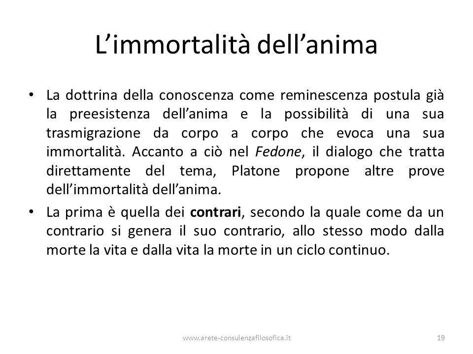 www.arete-consulenzafilosofica.it19 Limmortalità dellanima La dottrina della conoscenza come reminescenza postula già la preesistenza dellanima e la p
