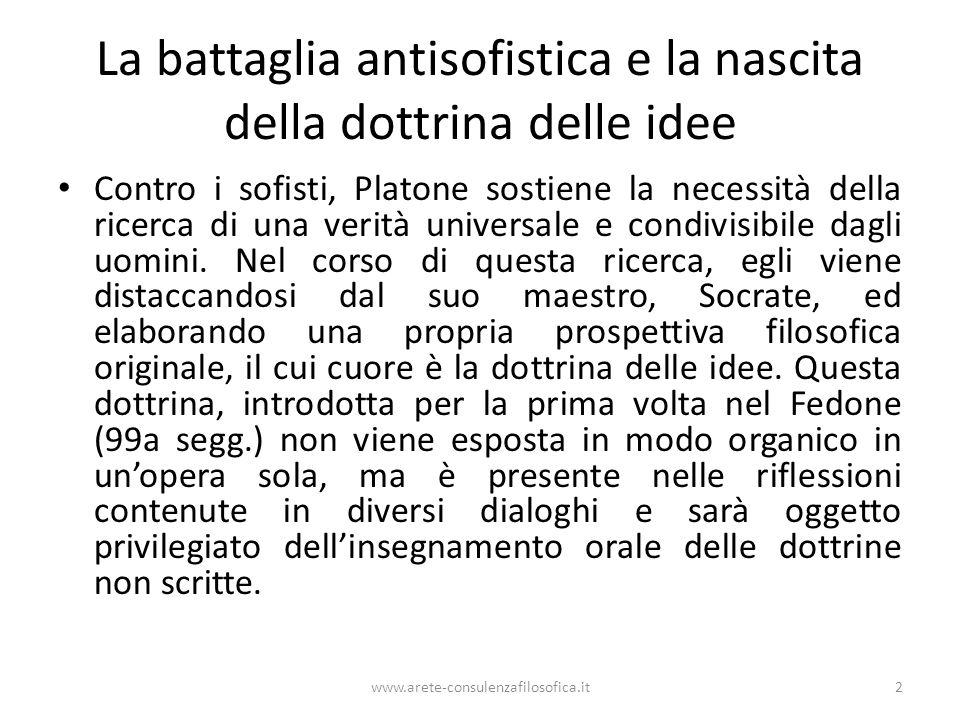 www.arete-consulenzafilosofica.it2 La battaglia antisofistica e la nascita della dottrina delle idee Contro i sofisti, Platone sostiene la necessità d