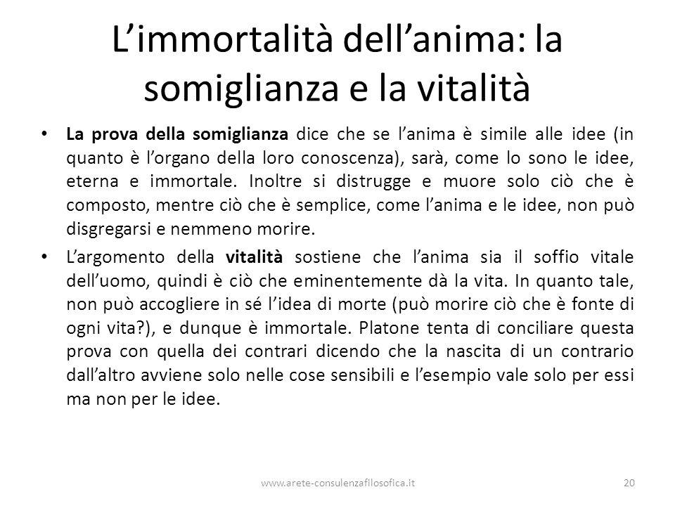 www.arete-consulenzafilosofica.it20 Limmortalità dellanima: la somiglianza e la vitalità La prova della somiglianza dice che se lanima è simile alle i