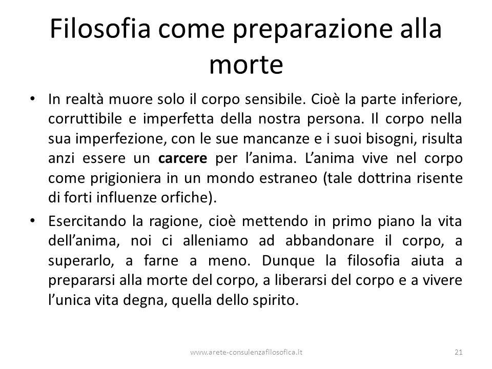 www.arete-consulenzafilosofica.it21 Filosofia come preparazione alla morte In realtà muore solo il corpo sensibile. Cioè la parte inferiore, corruttib