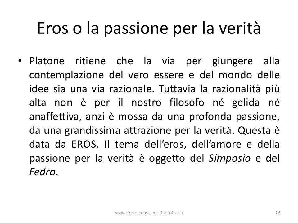 www.arete-consulenzafilosofica.it26 Eros o la passione per la verità Platone ritiene che la via per giungere alla contemplazione del vero essere e del