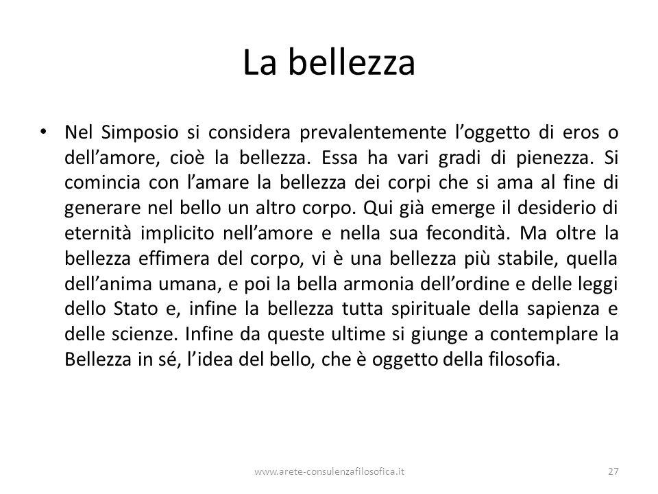 www.arete-consulenzafilosofica.it27 La bellezza Nel Simposio si considera prevalentemente loggetto di eros o dellamore, cioè la bellezza. Essa ha vari