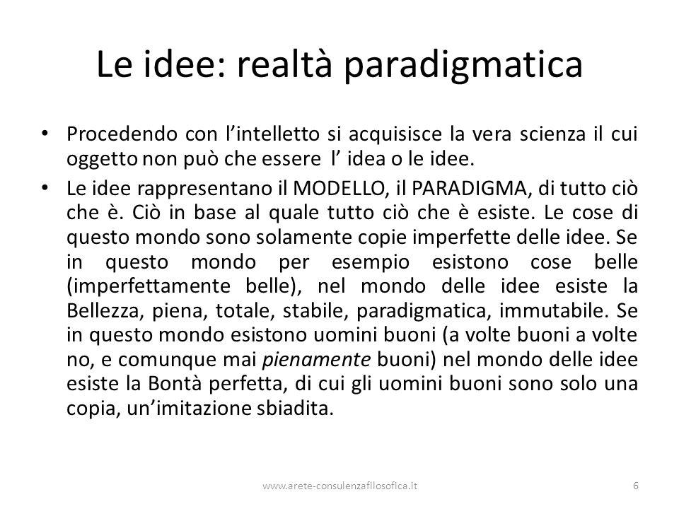 www.arete-consulenzafilosofica.it6 Le idee: realtà paradigmatica Procedendo con lintelletto si acquisisce la vera scienza il cui oggetto non può che e