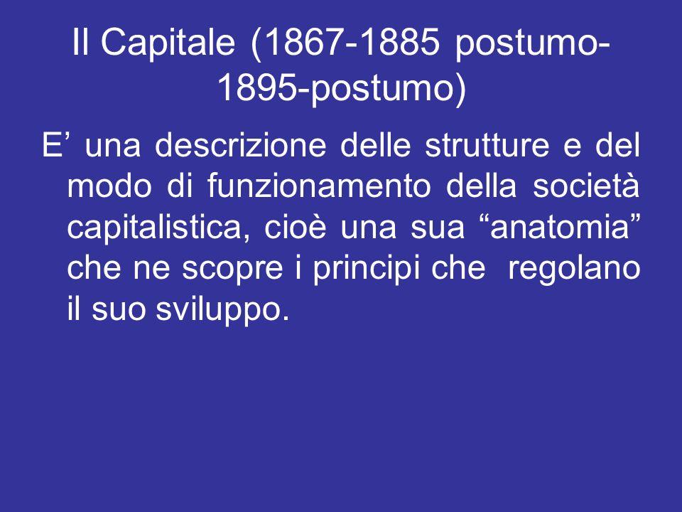 Il Capitale (1867-1885 postumo- 1895-postumo) E una descrizione delle strutture e del modo di funzionamento della società capitalistica, cioè una sua