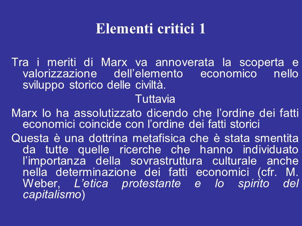 Elementi critici 1 Tra i meriti di Marx va annoverata la scoperta e valorizzazione dellelemento economico nello sviluppo storico delle civiltà. Tuttav