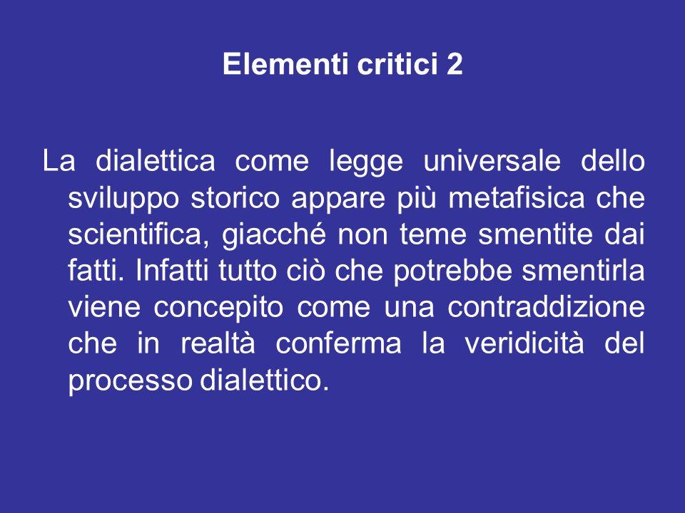 Elementi critici 2 La dialettica come legge universale dello sviluppo storico appare più metafisica che scientifica, giacché non teme smentite dai fat