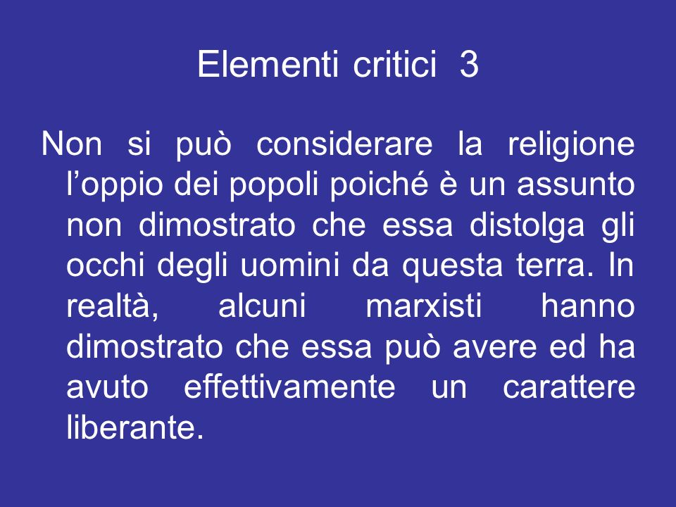 Elementi critici 3 Non si può considerare la religione loppio dei popoli poiché è un assunto non dimostrato che essa distolga gli occhi degli uomini d