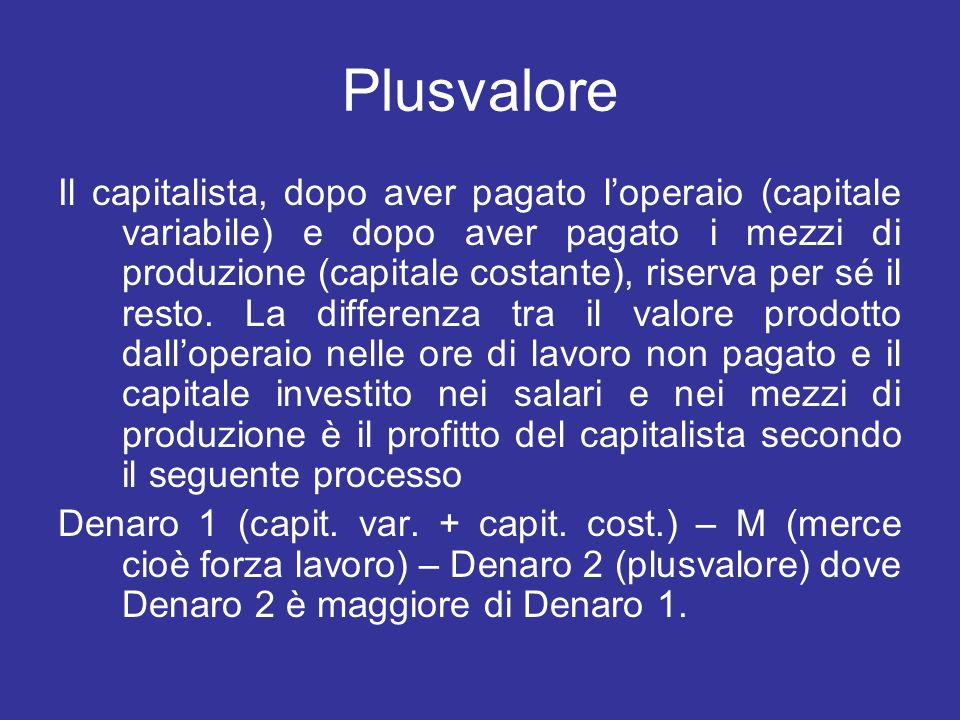 Plusvalore Il capitalista, dopo aver pagato loperaio (capitale variabile) e dopo aver pagato i mezzi di produzione (capitale costante), riserva per sé