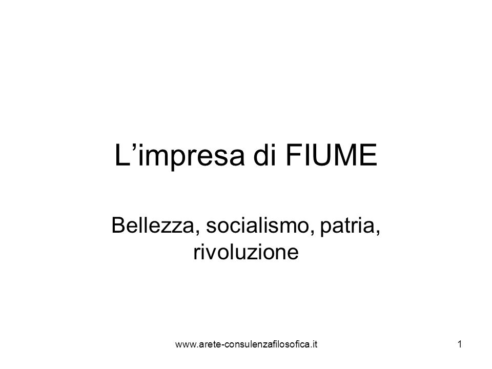 Limpresa di FIUME Bellezza, socialismo, patria, rivoluzione www.arete-consulenzafilosofica.it1