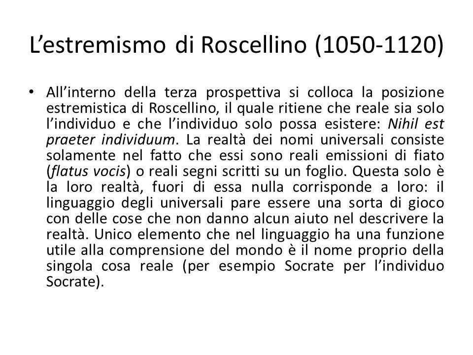 Lestremismo di Roscellino (1050-1120) Allinterno della terza prospettiva si colloca la posizione estremistica di Roscellino, il quale ritiene che reale sia solo lindividuo e che lindividuo solo possa esistere: Nihil est praeter individuum.