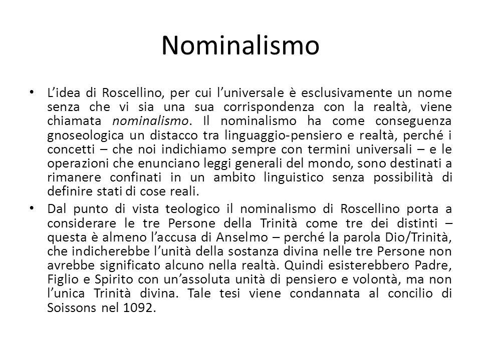 Nominalismo Lidea di Roscellino, per cui luniversale è esclusivamente un nome senza che vi sia una sua corrispondenza con la realtà, viene chiamata nominalismo.
