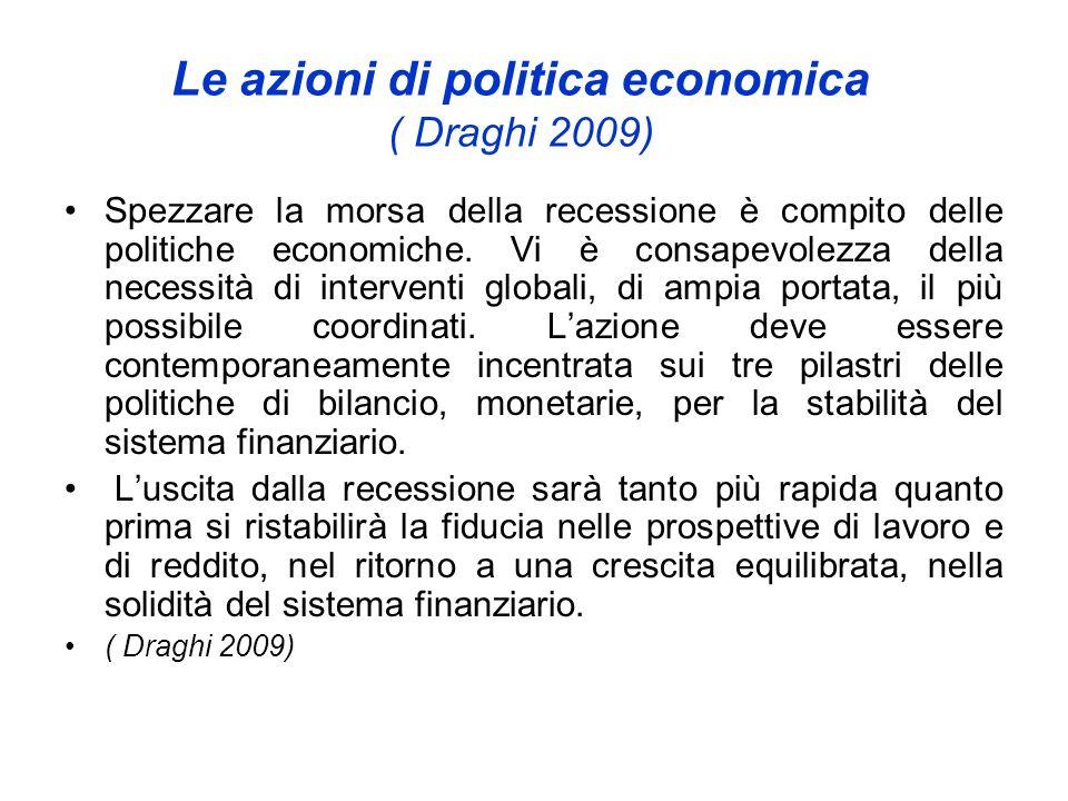 Le azioni di politica economica ( Draghi 2009) Spezzare la morsa della recessione è compito delle politiche economiche. Vi è consapevolezza della nece