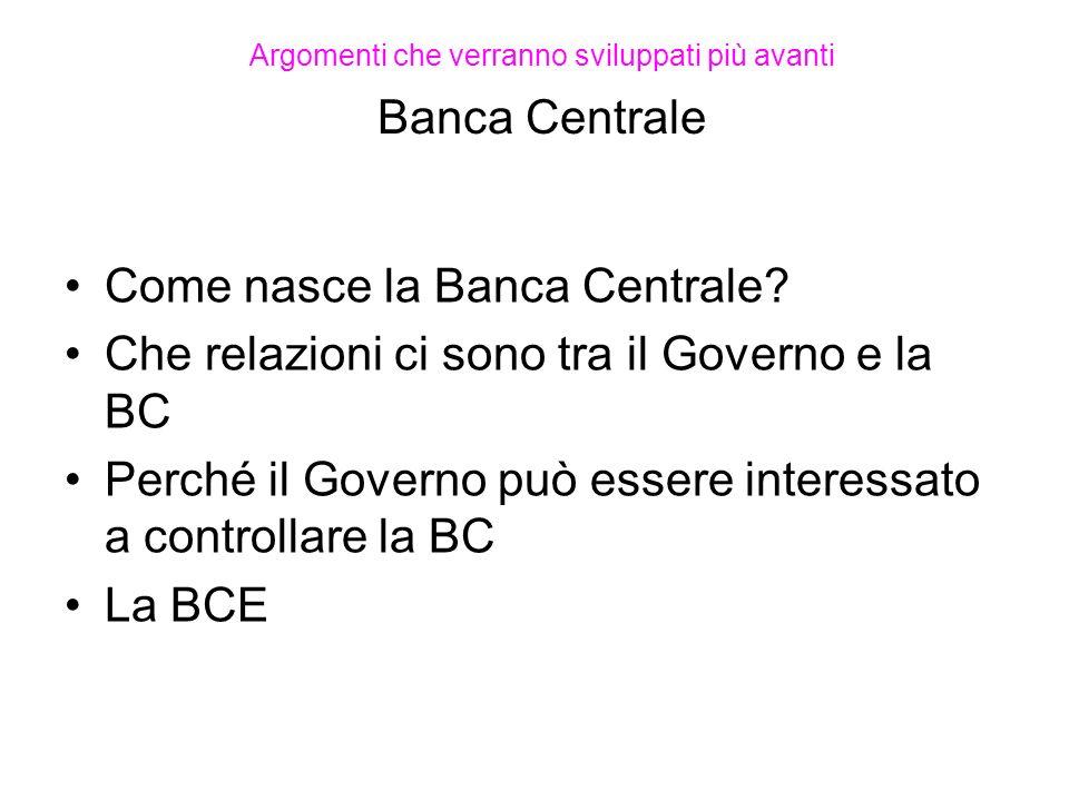 Argomenti che verranno sviluppati più avanti Banca Centrale Come nasce la Banca Centrale? Che relazioni ci sono tra il Governo e la BC Perché il Gover