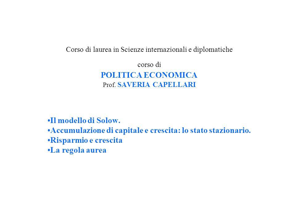 Corso di laurea in Scienze internazionali e diplomatiche corso di POLITICA ECONOMICA Prof. SAVERIA CAPELLARI Il modello di Solow. Accumulazione di cap