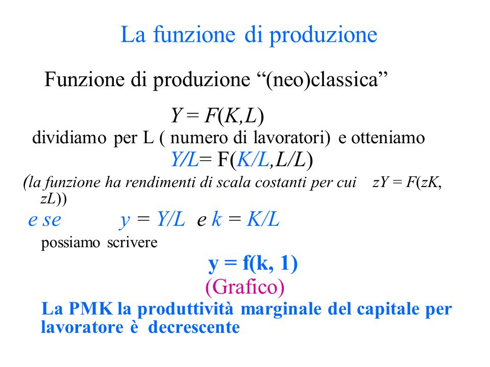 La funzione di produzione Funzione di produzione (neo)classica Y = F(K,L) dividiamo per L ( numero di lavoratori) e otteniamo Y/L= F(K/L,L/L) ( la fun