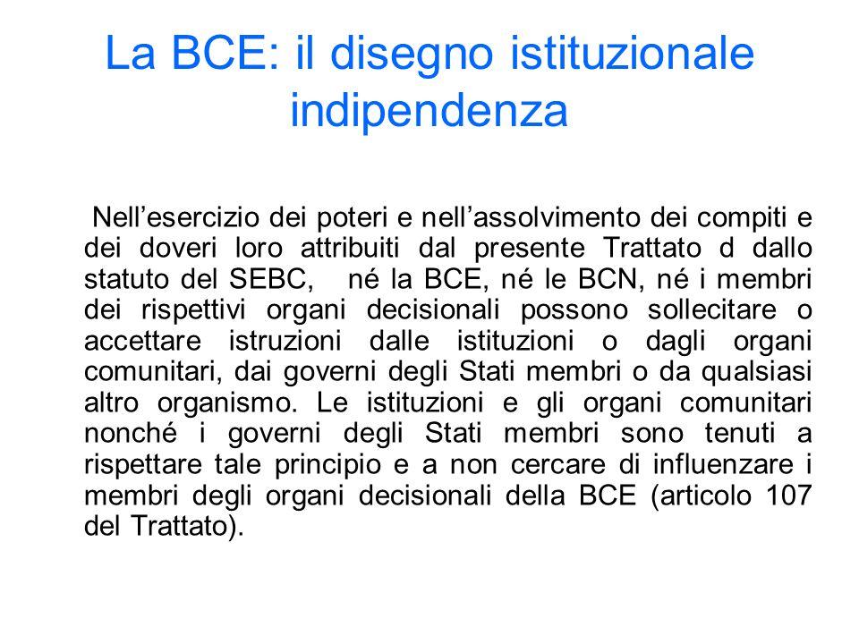 La BCE: il disegno istituzionale indipendenza Nellesercizio dei poteri e nellassolvimento dei compiti e dei doveri loro attribuiti dal presente Trattato d dallo statuto del SEBC, né la BCE, né le BCN, né i membri dei rispettivi organi decisionali possono sollecitare o accettare istruzioni dalle istituzioni o dagli organi comunitari, dai governi degli Stati membri o da qualsiasi altro organismo.