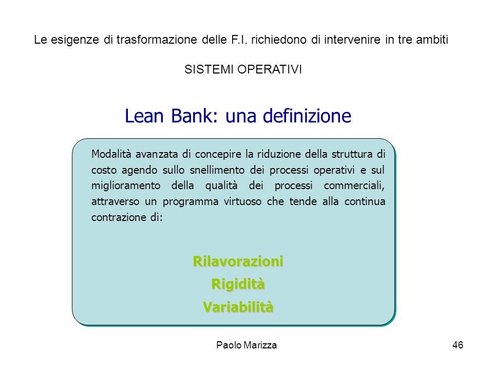 Paolo Marizza46 Lean Bank: una definizione Modalità avanzata di concepire la riduzione della struttura di costo agendo sullo snellimento dei processi