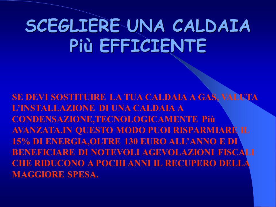 SCEGLIERE UNA CALDAIA Più EFFICIENTE SE DEVI SOSTITUIRE LA TUA CALDAIA A GAS, VALUTA LINSTALLAZIONE DI UNA CALDAIA A CONDENSAZIONE,TECNOLOGICAMENTE Più AVANZATA.IN QUESTO MODO PUOI RISPARMIARE IL 15% DI ENERGIA,OLTRE 130 EURO ALLANNO E DI BENEFICIARE DI NOTEVOLI AGEVOLAZIONI FISCALI CHE RIDUCONO A POCHI ANNI IL RECUPERO DELLA MAGGIORE SPESA.