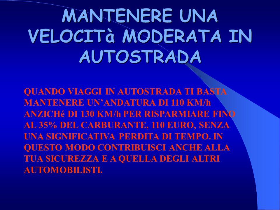 MANTENERE UNA VELOCITà MODERATA IN AUTOSTRADA QUANDO VIAGGI IN AUTOSTRADA TI BASTA MANTENERE UNANDATURA DI 110 KM/h ANZICHé DI 130 KM/h PER RISPARMIARE FINO AL 35% DEL CARBURANTE, 110 EURO, SENZA UNA SIGNIFICATIVA PERDITA DI TEMPO.