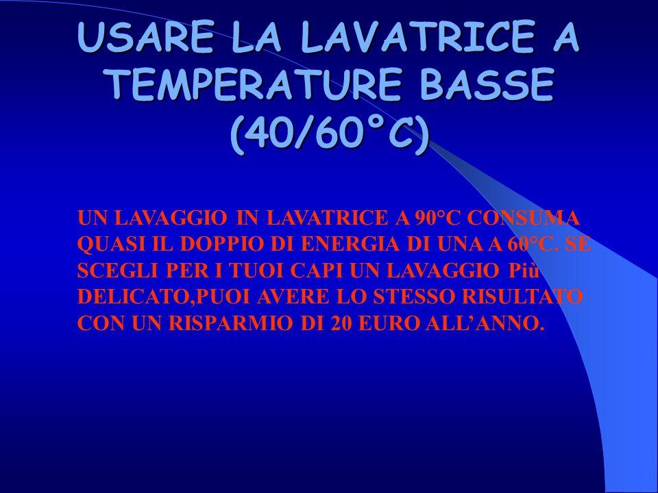 USARE LA LAVATRICE A TEMPERATURE BASSE (40/60°C) UN LAVAGGIO IN LAVATRICE A 90°C CONSUMA QUASI IL DOPPIO DI ENERGIA DI UNA A 60°C.