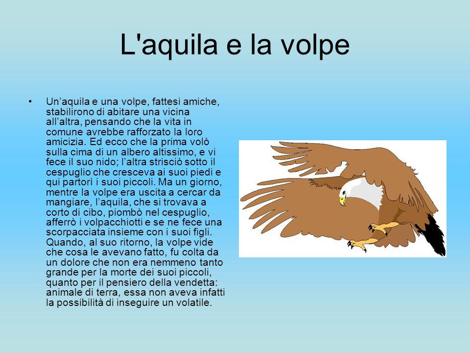 L'aquila e la volpe Unaquila e una volpe, fattesi amiche, stabilirono di abitare una vicina allaltra, pensando che la vita in comune avrebbe rafforzat