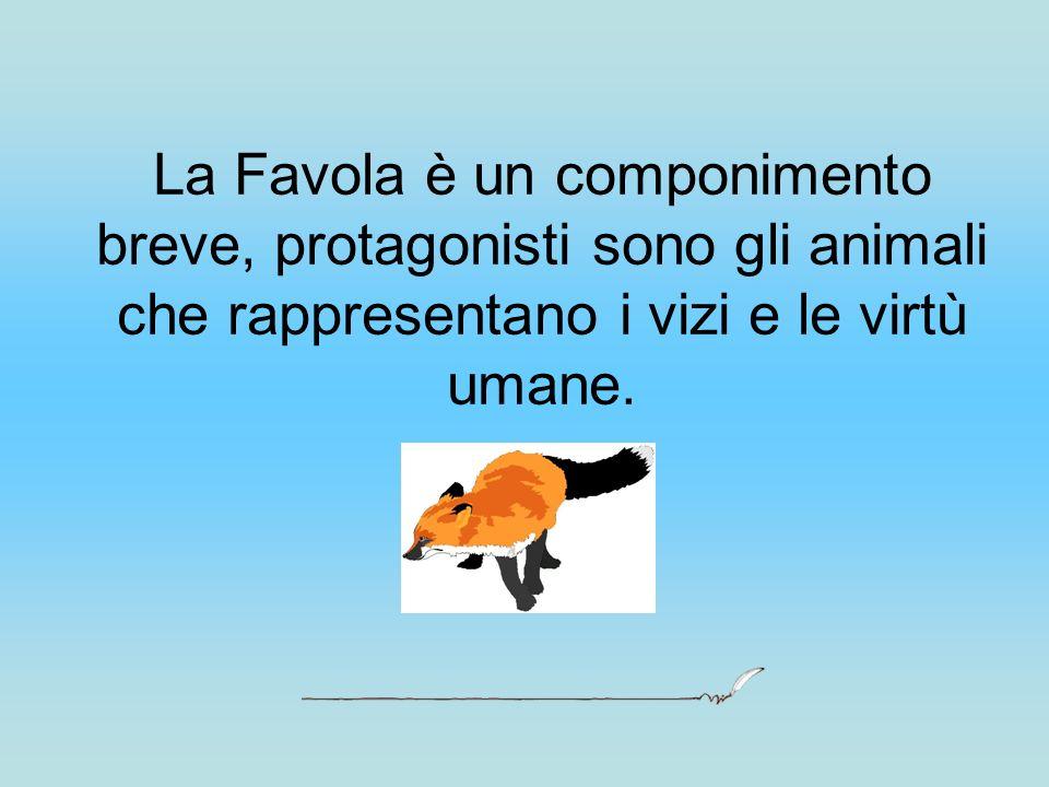 La Favola è un componimento breve, protagonisti sono gli animali che rappresentano i vizi e le virtù umane.