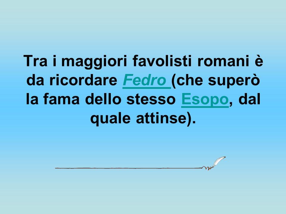 Tra i maggiori favolisti romani è da ricordare Fedro (che superò la fama dello stesso Esopo, dal quale attinse).Fedro Esopo
