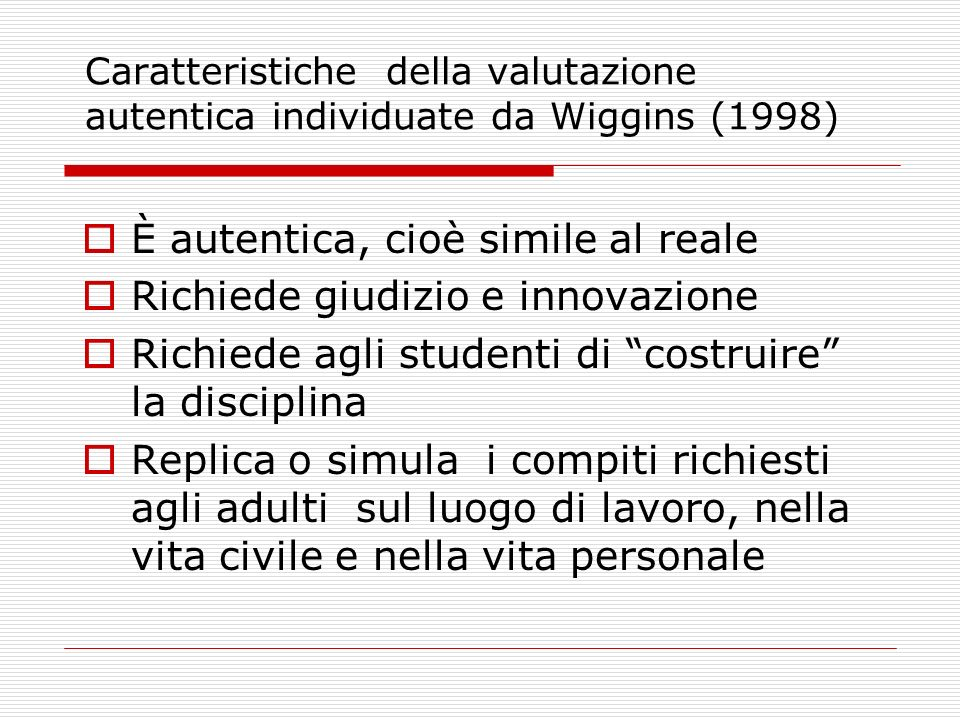 Caratteristiche della valutazione autentica individuate da Wiggins (1998) È autentica, cioè simile al reale Richiede giudizio e innovazione Richiede a