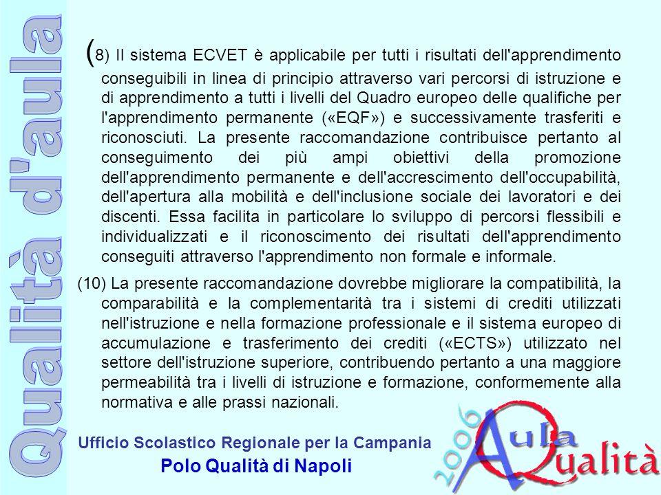 Ufficio Scolastico Regionale per la Campania Polo Qualità di Napoli ( 8) Il sistema ECVET è applicabile per tutti i risultati dell apprendimento conseguibili in linea di principio attraverso vari percorsi di istruzione e di apprendimento a tutti i livelli del Quadro europeo delle qualifiche per l apprendimento permanente («EQF») e successivamente trasferiti e riconosciuti.