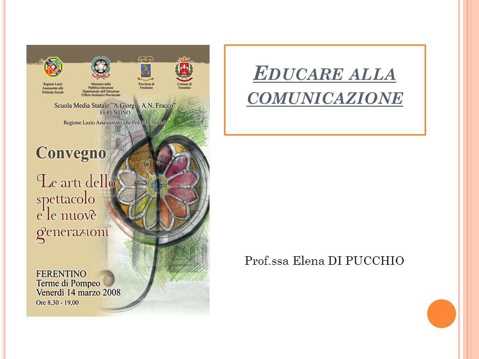 E DUCARE ALLA COMUNICAZIONE Prof.ssa Elena DI PUCCHIO
