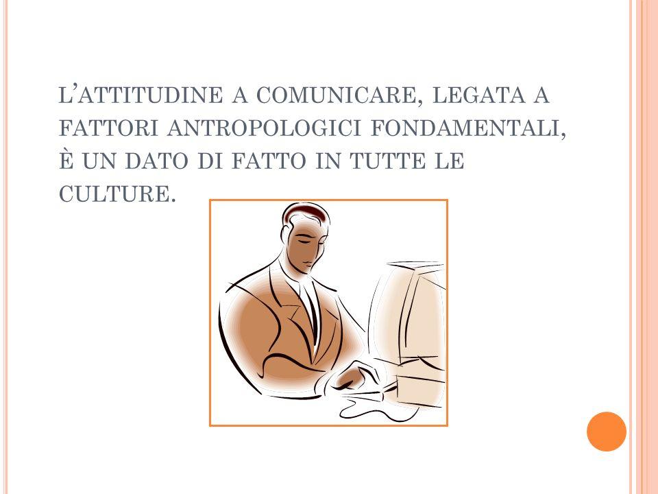 L ATTITUDINE A COMUNICARE, LEGATA A FATTORI ANTROPOLOGICI FONDAMENTALI, È UN DATO DI FATTO IN TUTTE LE CULTURE.