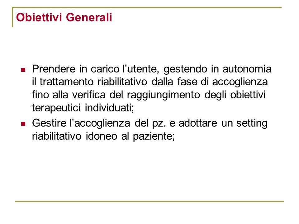 Obiettivi Generali Prendere in carico lutente, gestendo in autonomia il trattamento riabilitativo dalla fase di accoglienza fino alla verifica del rag