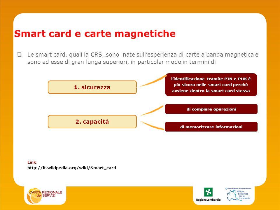 Smart card e carte magnetiche Le smart card, quali la CRS, sono nate sullesperienza di carte a banda magnetica e sono ad esse di gran lunga superiori, in particolar modo in termini di Link: http://it.wikipedia.org/wiki/Smart_card 1.