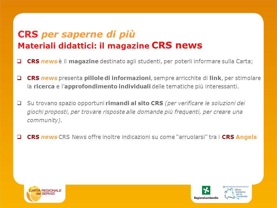 CRS per saperne di più Materiali didattici: il magazine CRS news CRS news è il magazine destinato agli studenti, per poterli informare sulla Carta; CRS news presenta pillole di informazioni, sempre arricchite di link, per stimolare la ricerca e lapprofondimento individuali delle tematiche più interessanti.