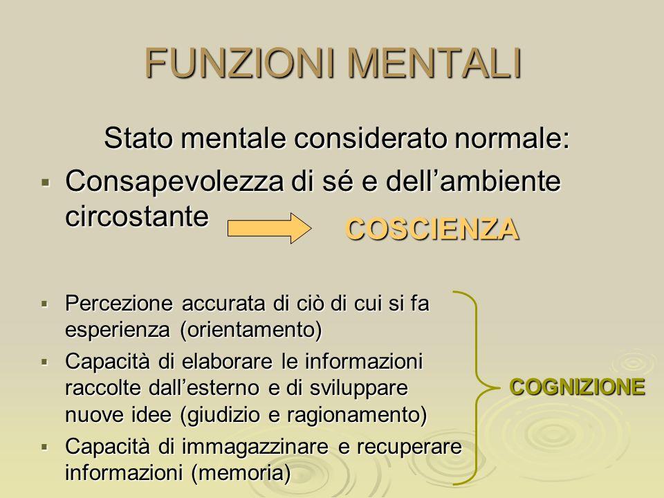 FUNZIONI MENTALI Stato mentale considerato normale: Consapevolezza di sé e dellambiente circostante Consapevolezza di sé e dellambiente circostante Pe