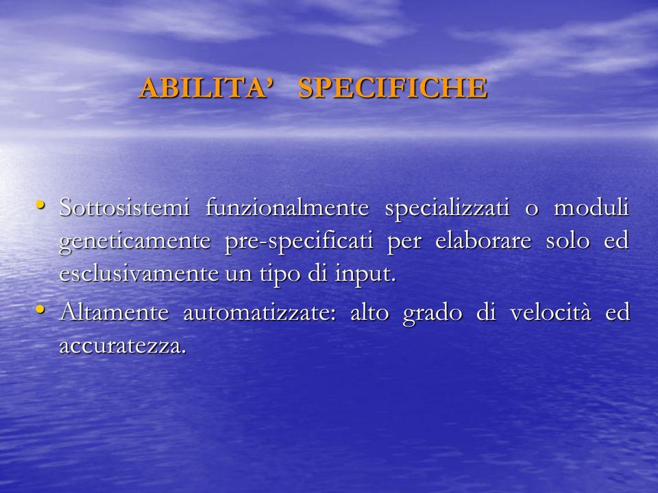 ABILITA SPECIFICHE Sottosistemi funzionalmente specializzati o moduli geneticamente pre-specificati per elaborare solo ed esclusivamente un tipo di in