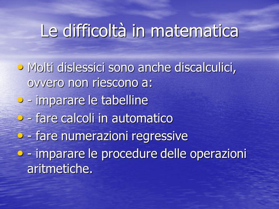 Le difficoltà in matematica Molti dislessici sono anche discalculici, ovvero non riescono a: Molti dislessici sono anche discalculici, ovvero non ries
