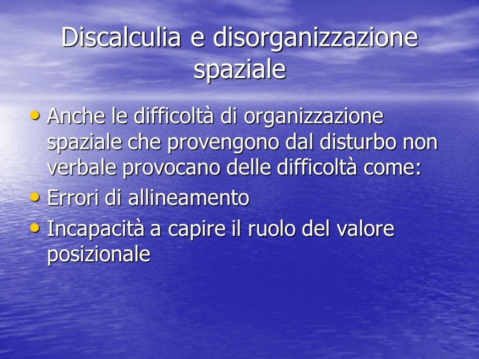 Discalculia e disorganizzazione spaziale Anche le difficoltà di organizzazione spaziale che provengono dal disturbo non verbale provocano delle diffic