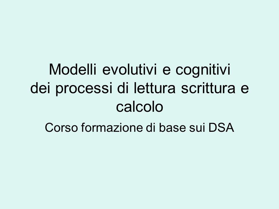 Modelli evolutivi e cognitivi dei processi di lettura scrittura e calcolo Corso formazione di base sui DSA