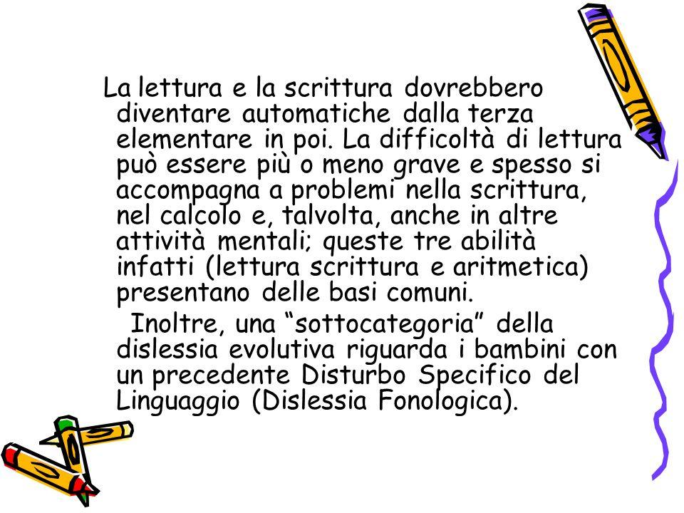 La lettura e la scrittura dovrebbero diventare automatiche dalla terza elementare in poi. La difficoltà di lettura può essere più o meno grave e spess