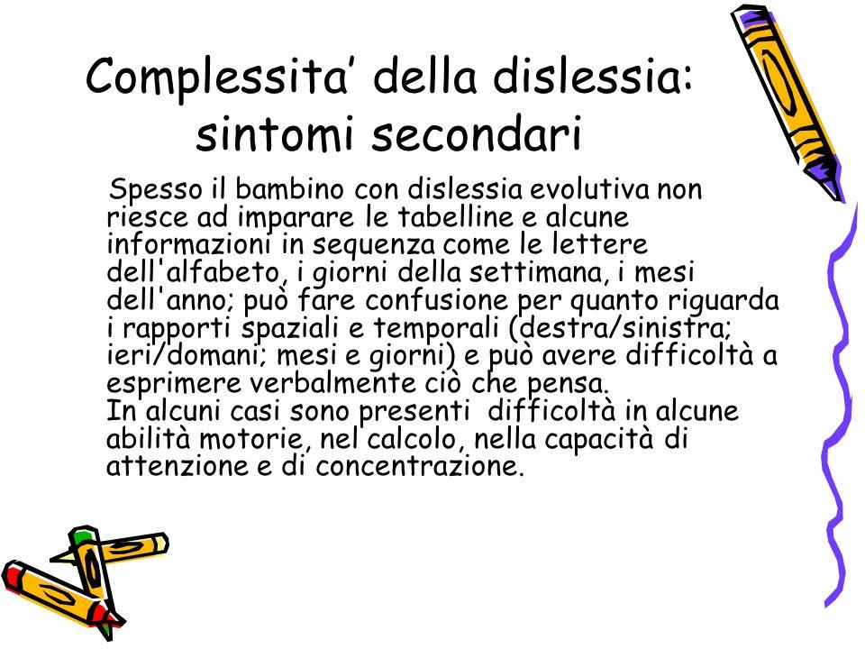 Complessita della dislessia: sintomi secondari Spesso il bambino con dislessia evolutiva non riesce ad imparare le tabelline e alcune informazioni in