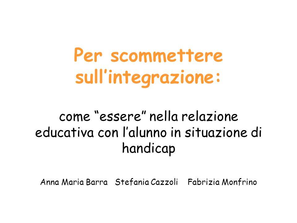 Per scommettere sullintegrazione: come essere nella relazione educativa con lalunno in situazione di handicap Anna Maria Barra Stefania Cazzoli Fabriz