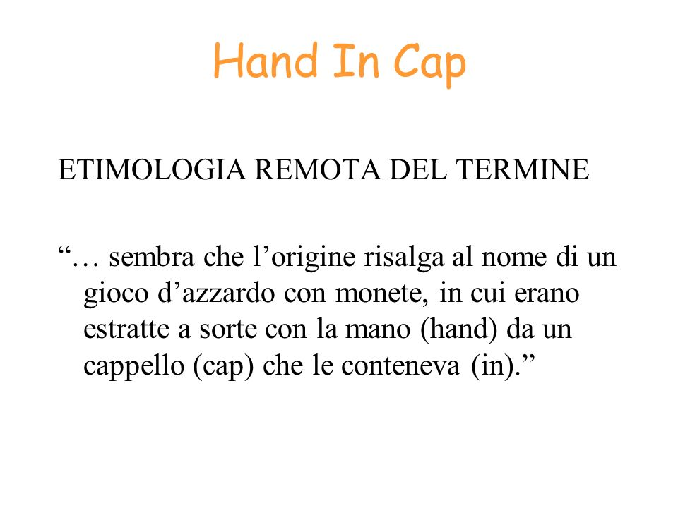 Hand In Cap ETIMOLOGIA REMOTA DEL TERMINE … sembra che lorigine risalga al nome di un gioco dazzardo con monete, in cui erano estratte a sorte con la
