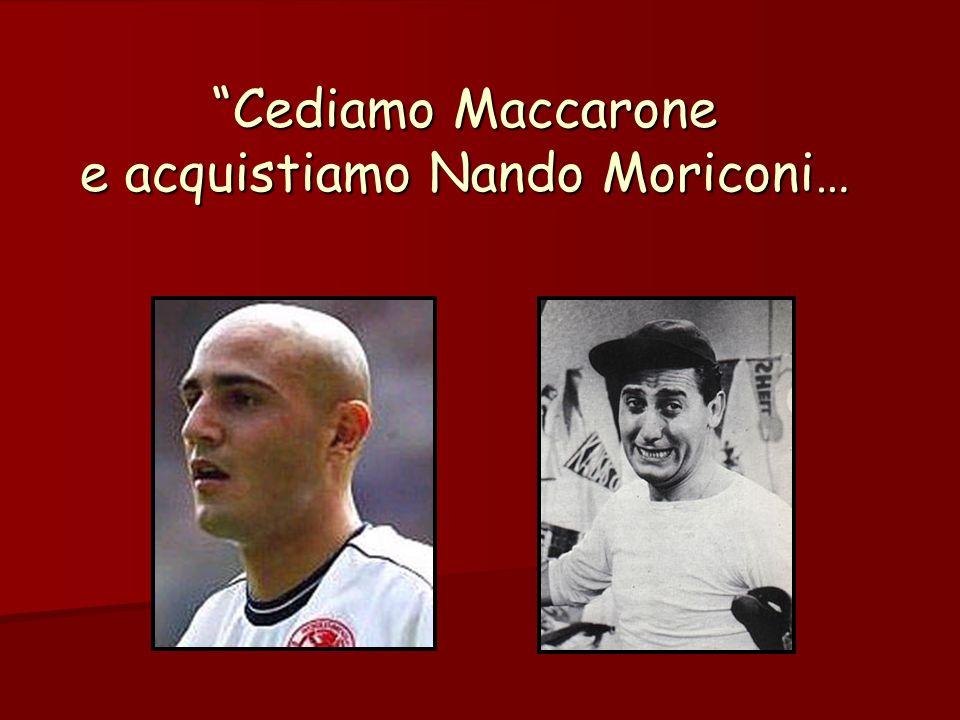 Cediamo Maccarone e acquistiamo Nando Moriconi…