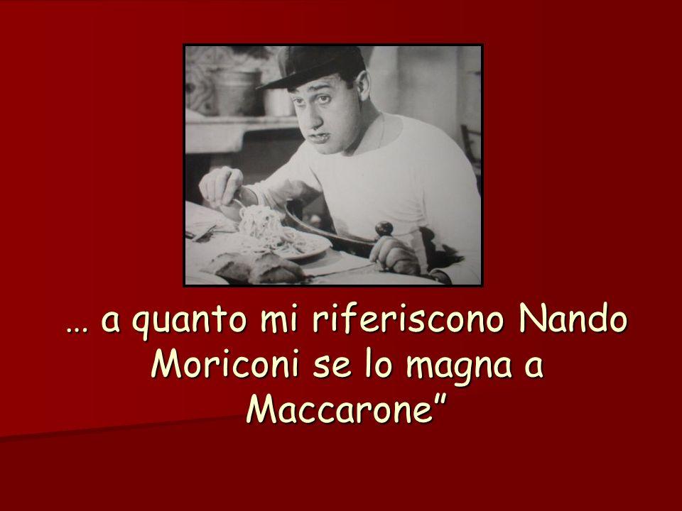 … a quanto mi riferiscono Nando Moriconi se lo magna a Maccarone
